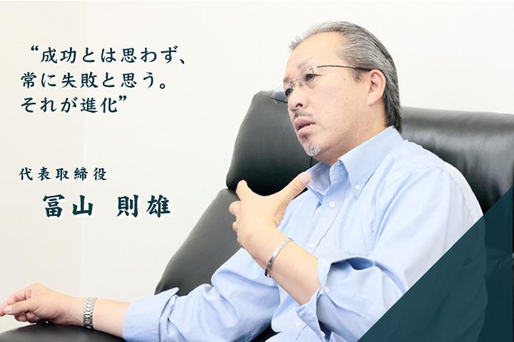 「成功とは思わず、常に失敗と思う。それが進化」 冨山 則雄 / 代表取締役